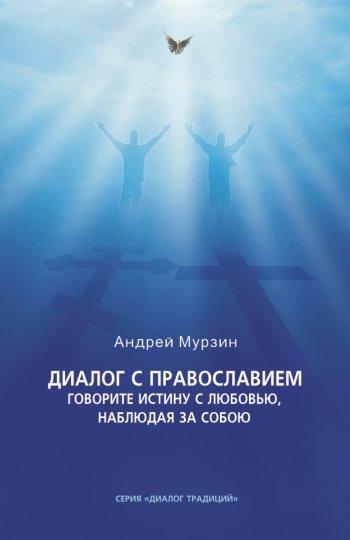 Диалог с православием. Издание 2-е. Говорите истину с любовью, наблюдая за собою