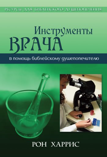 Инструменты врача. Тридцать семь инструментов впомощь библейскому душепопечителю вработе сопекаемыми
