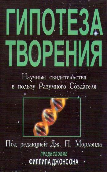Гипотеза Творения. Научные свидетельства впользу Разумного Создателя