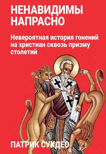 Ненавидимы напрасно. Невероятная история гонений на христиан сквозь призму столетий
