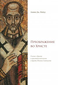 Преображение во Христе. Учение оХристе ихристианской жизни в трудах Иоанна Златоуста