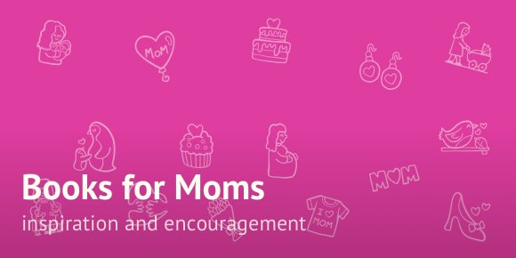 Books for moms: inspiration and encouragement