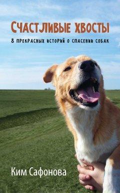 Счастливые хвосты. 8прекрасных историй оспасении собак